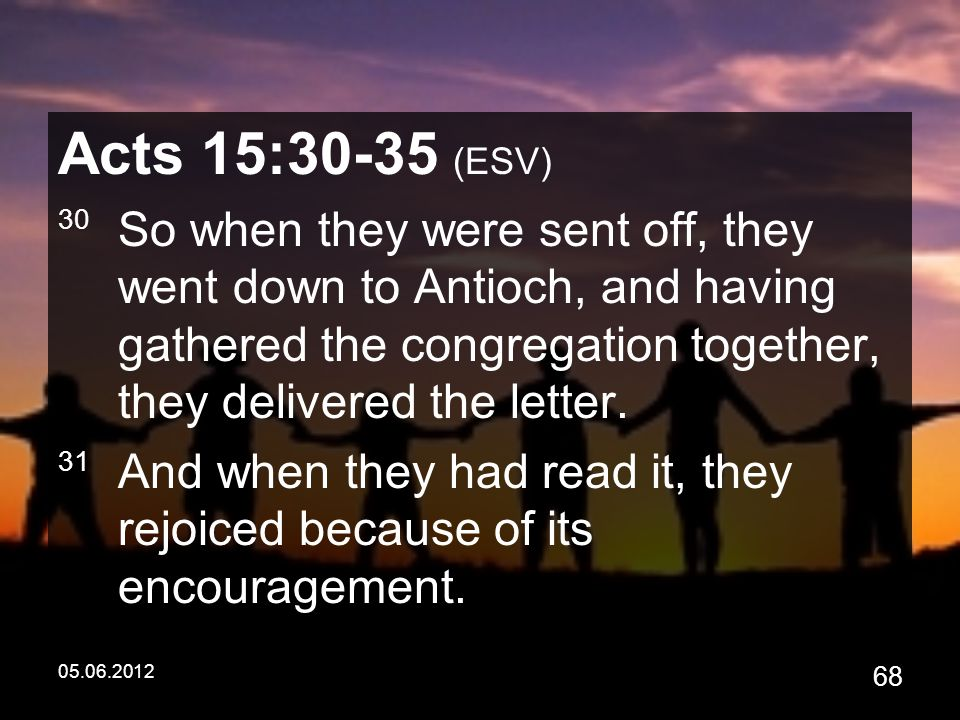 05.06.2012 68 Acts 15:30-35 (ESV) 30 So when they were sent off, they went down to Antioch, and having gathered the congregation together, they delivered the letter.