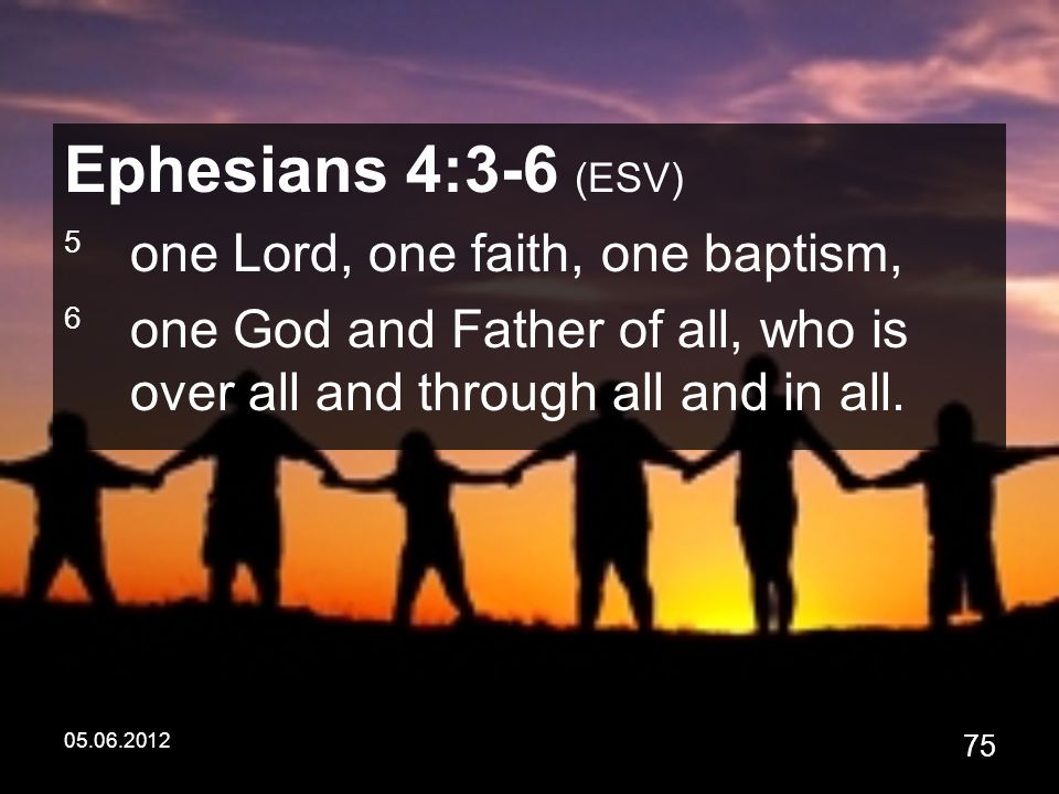 05.06.2012 75 Ephesians 4:3-6 (ESV) 5 one Lord, one faith, one baptism, 6 one God and Father of all, who is over all and through all and in all.
