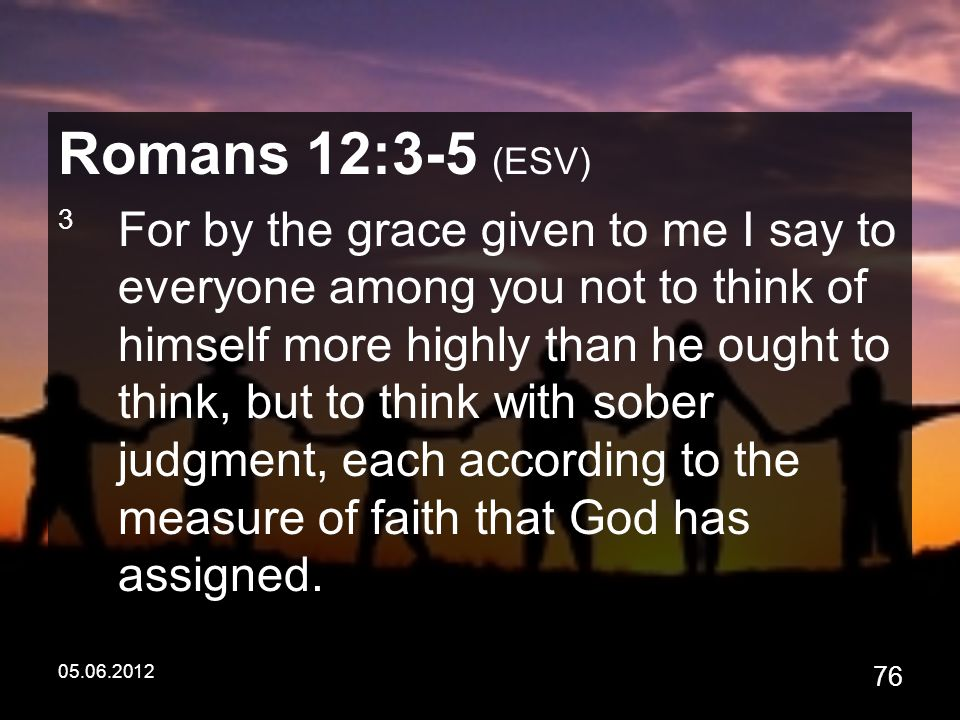 05.06.2012 76 Romans 12:3-5 (ESV) 3 For by the grace given to me I say to everyone among you not to think of himself more highly than he ought to think, but to think with sober judgment, each according to the measure of faith that God has assigned.