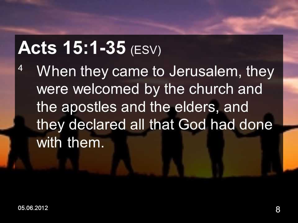 05.06.2012 8 Acts 15:1-35 (ESV) 4 When they came to Jerusalem, they were welcomed by the church and the apostles and the elders, and they declared all that God had done with them.