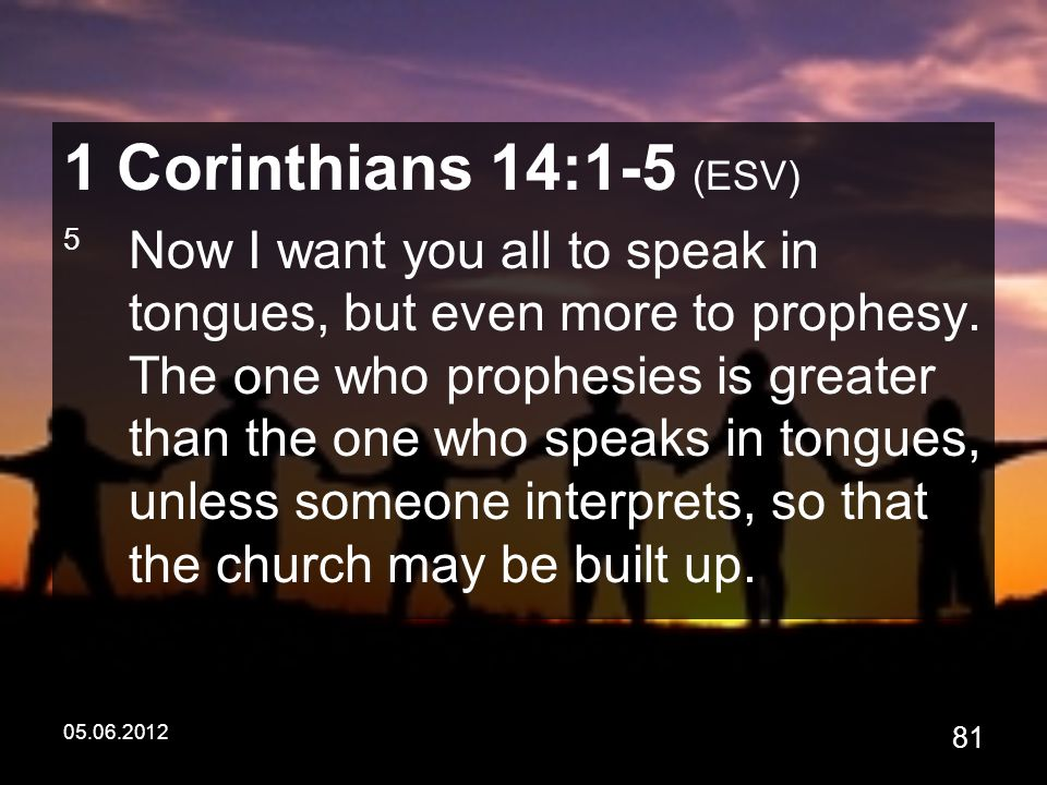 05.06.2012 81 1 Corinthians 14:1-5 (ESV) 5 Now I want you all to speak in tongues, but even more to prophesy.