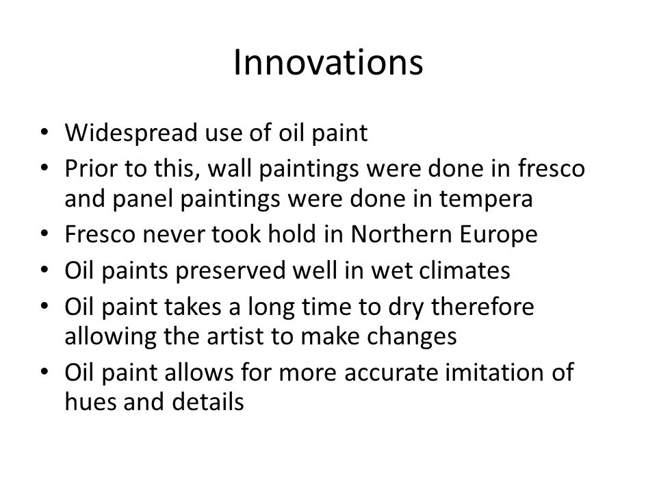 Innovations Widespread use of oil paint Prior to this, wall paintings were done in fresco and panel paintings were done in tempera Fresco never took hold in Northern Europe Oil paints preserved well in wet climates Oil paint takes a long time to dry therefore allowing the artist to make changes Oil paint allows for more accurate imitation of hues and details