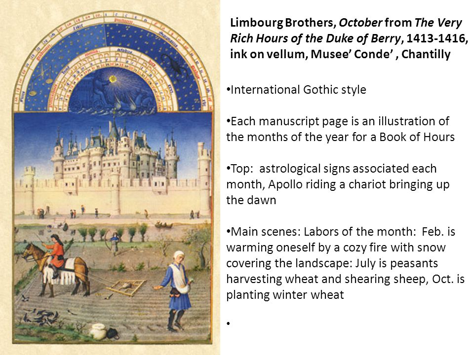 Limbourg Brothers, October from The Very Rich Hours of the Duke of Berry, 1413-1416, ink on vellum, Musee' Conde', Chantilly International Gothic style Each manuscript page is an illustration of the months of the year for a Book of Hours Top: astrological signs associated each month, Apollo riding a chariot bringing up the dawn Main scenes: Labors of the month: Feb.