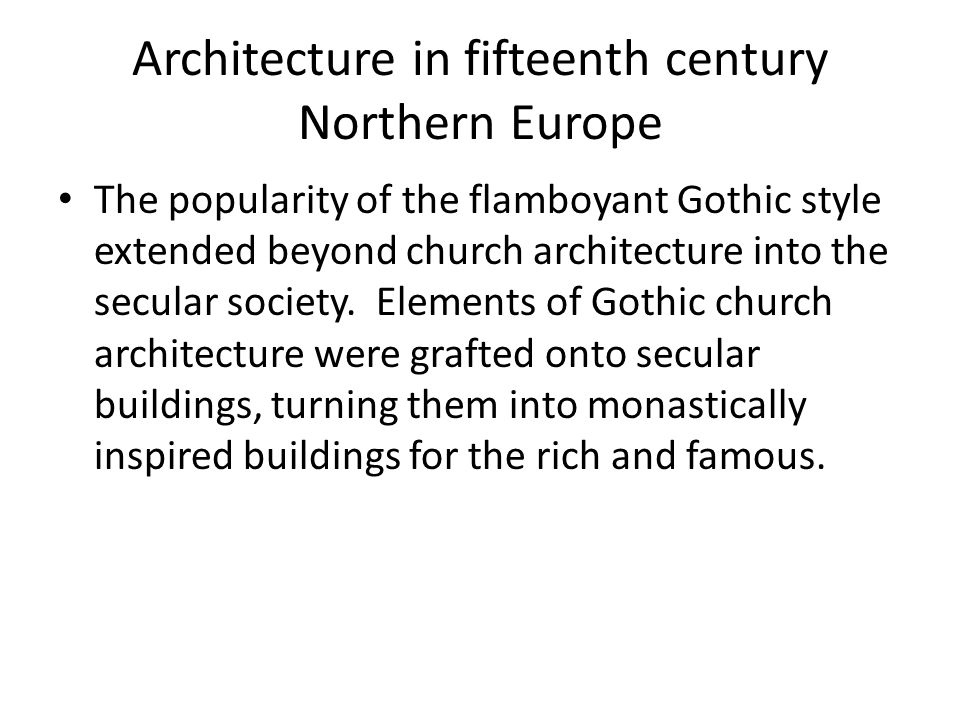 Architecture in fifteenth century Northern Europe The popularity of the flamboyant Gothic style extended beyond church architecture into the secular society.
