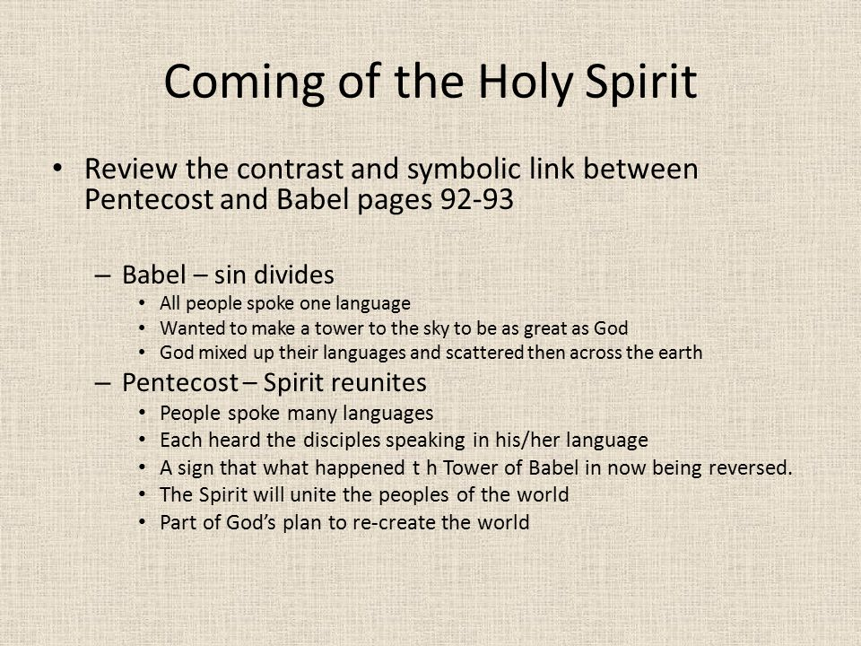 Coming of the Holy Spirit Review the contrast and symbolic link between Pentecost and Babel pages 92-93 – Babel – sin divides All people spoke one language Wanted to make a tower to the sky to be as great as God God mixed up their languages and scattered then across the earth – Pentecost – Spirit reunites People spoke many languages Each heard the disciples speaking in his/her language A sign that what happened t h Tower of Babel in now being reversed.