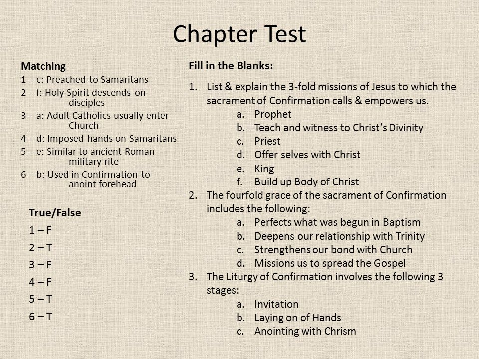 Chapter Test Matching 1 – c: Preached to Samaritans 2 – f: Holy Spirit descends on disciples 3 – a: Adult Catholics usually enter Church 4 – d: Imposed hands on Samaritans 5 – e: Similar to ancient Roman military rite 6 – b: Used in Confirmation to anoint forehead True/False 1 – F 2 – T 3 – F 4 – F 5 – T 6 – T Fill in the Blanks: 1.List & explain the 3-fold missions of Jesus to which the sacrament of Confirmation calls & empowers us.