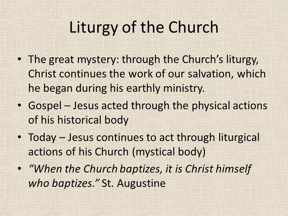 Liturgy of the Church The great mystery: through the Church's liturgy, Christ continues the work of our salvation, which he began during his earthly ministry.