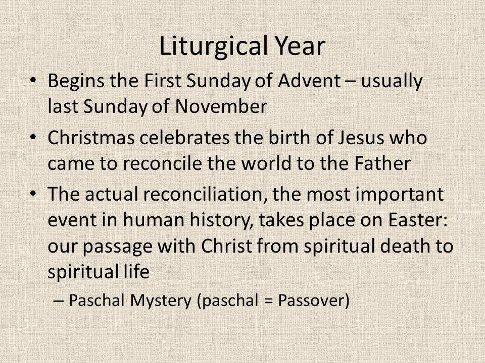 Liturgical Year Begins the First Sunday of Advent – usually last Sunday of November Christmas celebrates the birth of Jesus who came to reconcile the world to the Father The actual reconciliation, the most important event in human history, takes place on Easter: our passage with Christ from spiritual death to spiritual life – Paschal Mystery (paschal = Passover)