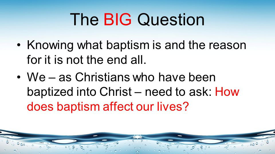 The BIG Question Knowing what baptism is and the reason for it is not the end all.
