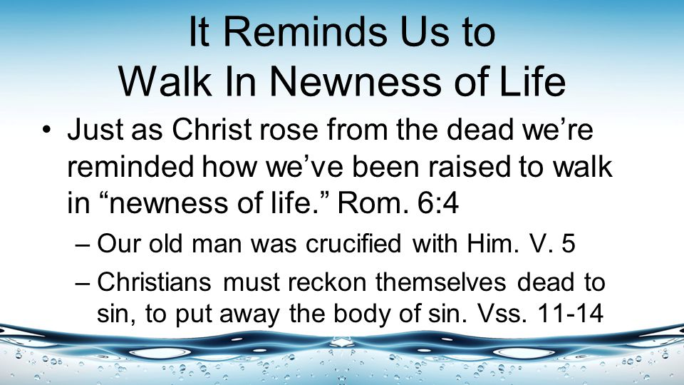 It Reminds Us to Walk In Newness of Life Just as Christ rose from the dead we're reminded how we've been raised to walk in newness of life. Rom.