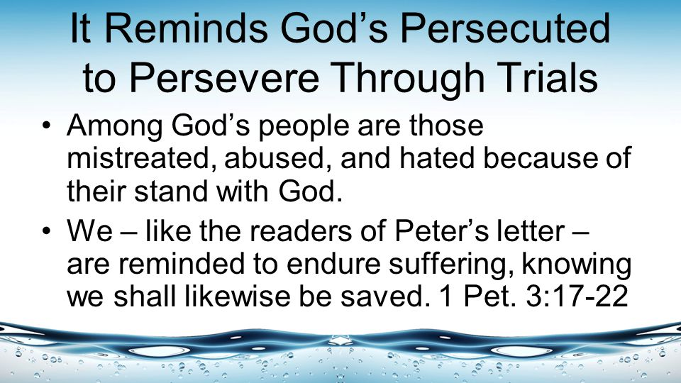 It Reminds God's Persecuted to Persevere Through Trials Among God's people are those mistreated, abused, and hated because of their stand with God.