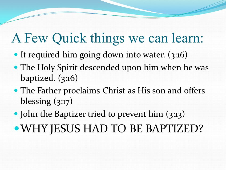 A Few Quick things we can learn: It required him going down into water. (3:16) The Holy Spirit descended upon him when he was baptized. (3:16) The Fat