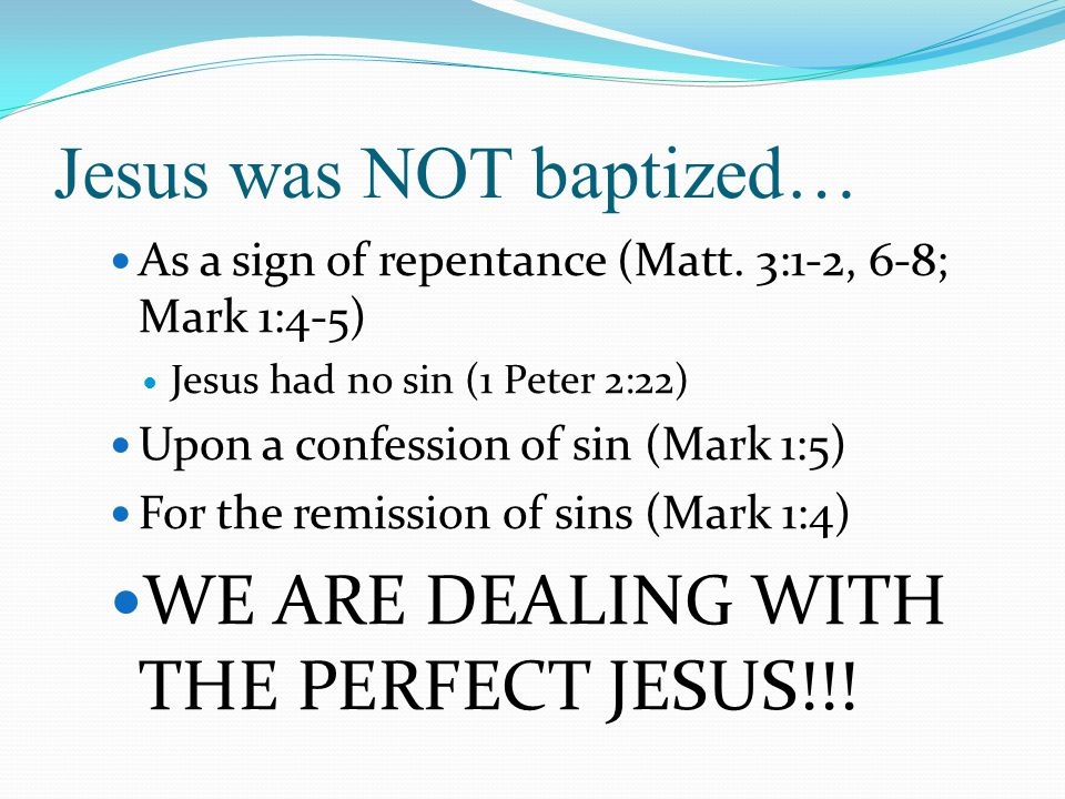 Jesus was NOT baptized… As a sign of repentance (Matt. 3:1-2, 6-8; Mark 1:4-5) Jesus had no sin (1 Peter 2:22) Upon a confession of sin (Mark 1:5) For