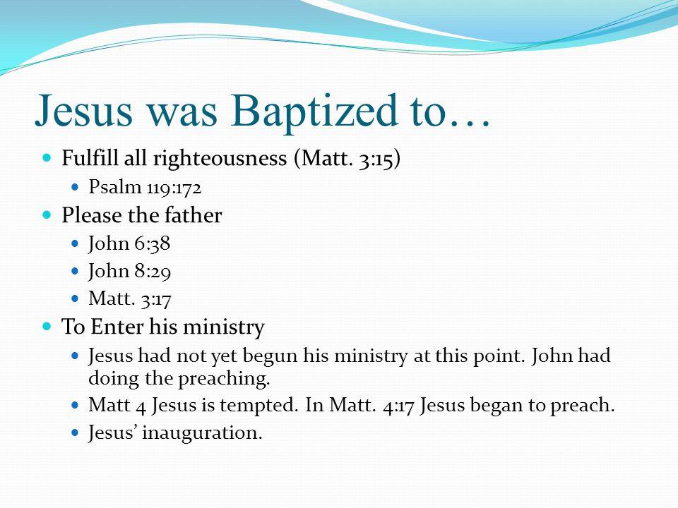 Jesus was Baptized to… Fulfill all righteousness (Matt. 3:15) Psalm 119:172 Please the father John 6:38 John 8:29 Matt. 3:17 To Enter his ministry Jes