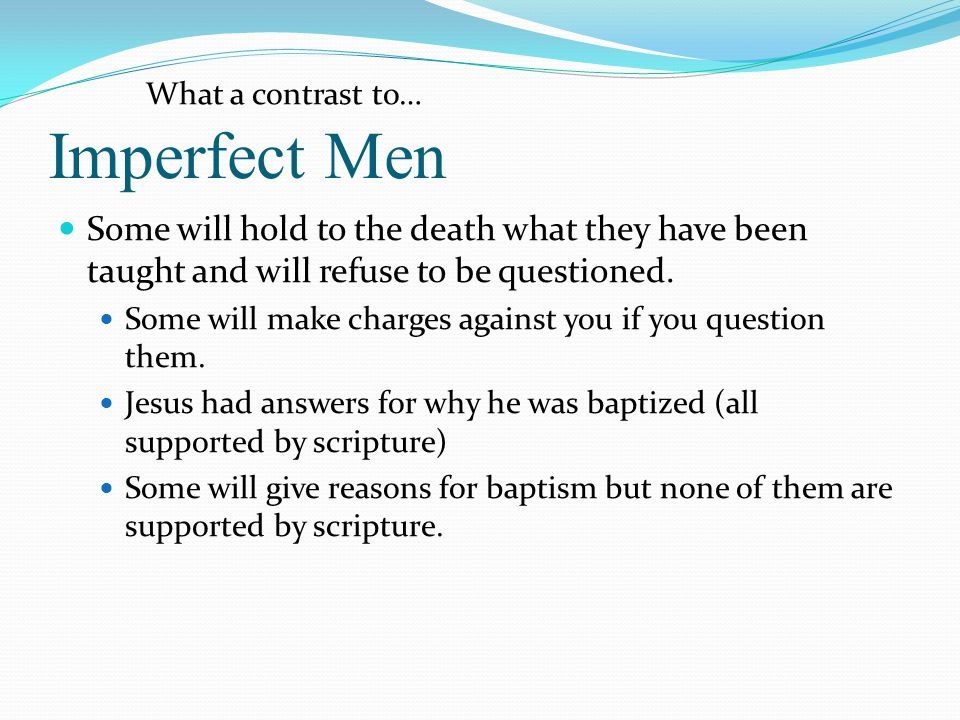 Imperfect Men Some will hold to the death what they have been taught and will refuse to be questioned. Some will make charges against you if you quest