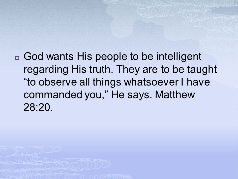  God wants His people to be intelligent regarding His truth.