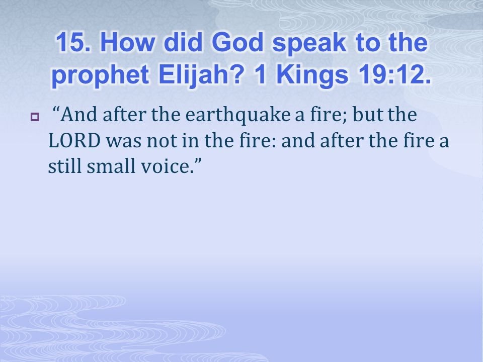  And after the earthquake a fire; but the LORD was not in the fire: and after the fire a still small voice.