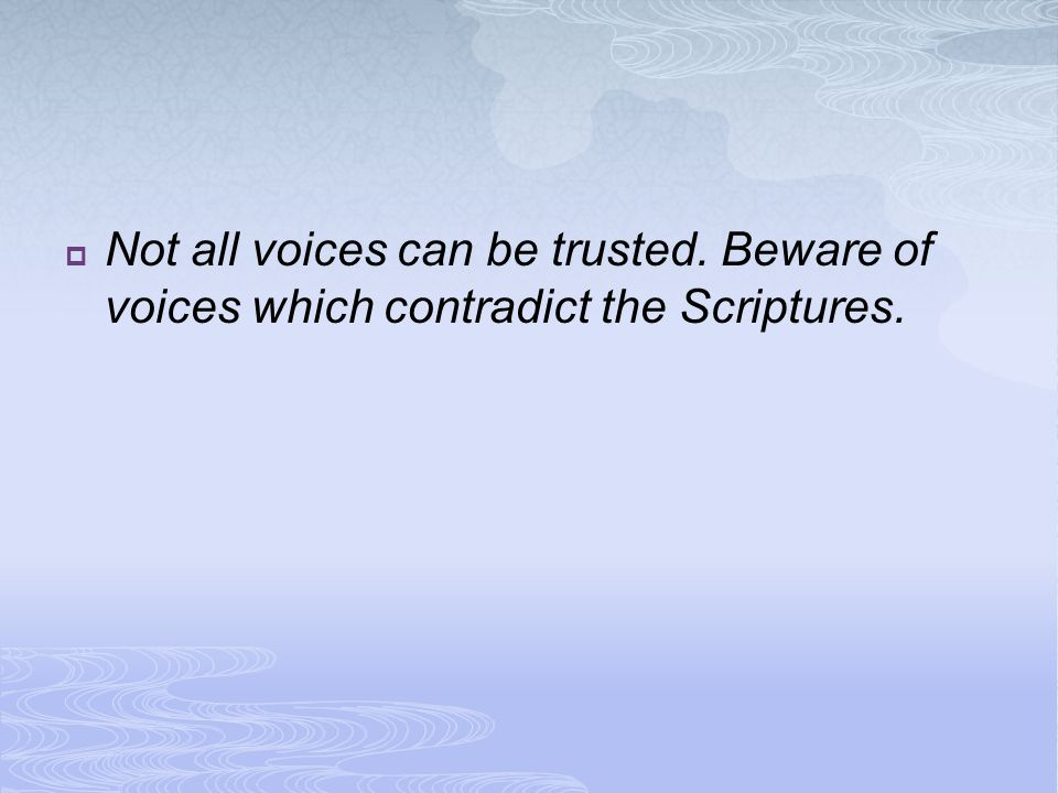  Not all voices can be trusted. Beware of voices which contradict the Scriptures.