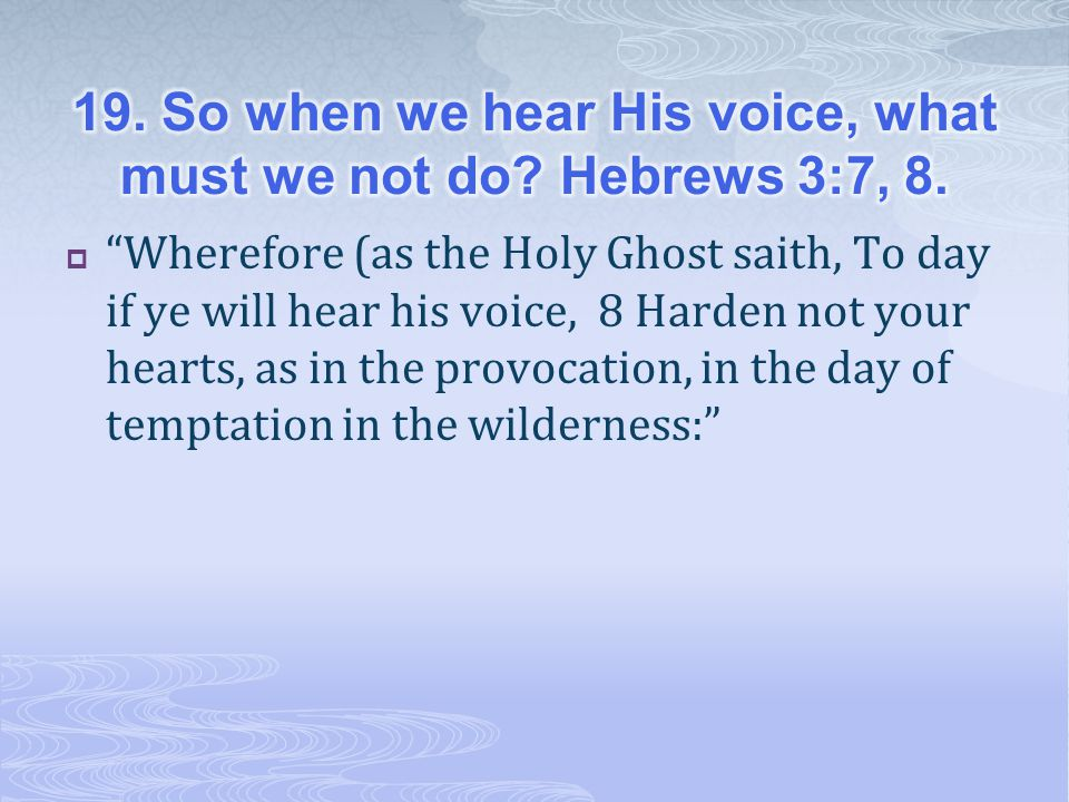  Wherefore (as the Holy Ghost saith, To day if ye will hear his voice, 8 Harden not your hearts, as in the provocation, in the day of temptation in the wilderness: