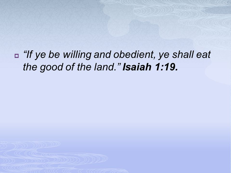  If ye be willing and obedient, ye shall eat the good of the land. Isaiah 1:19.