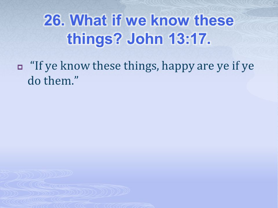  If ye know these things, happy are ye if ye do them.