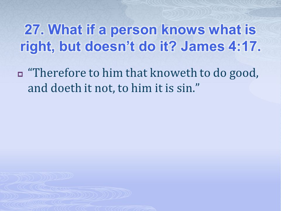  Therefore to him that knoweth to do good, and doeth it not, to him it is sin.