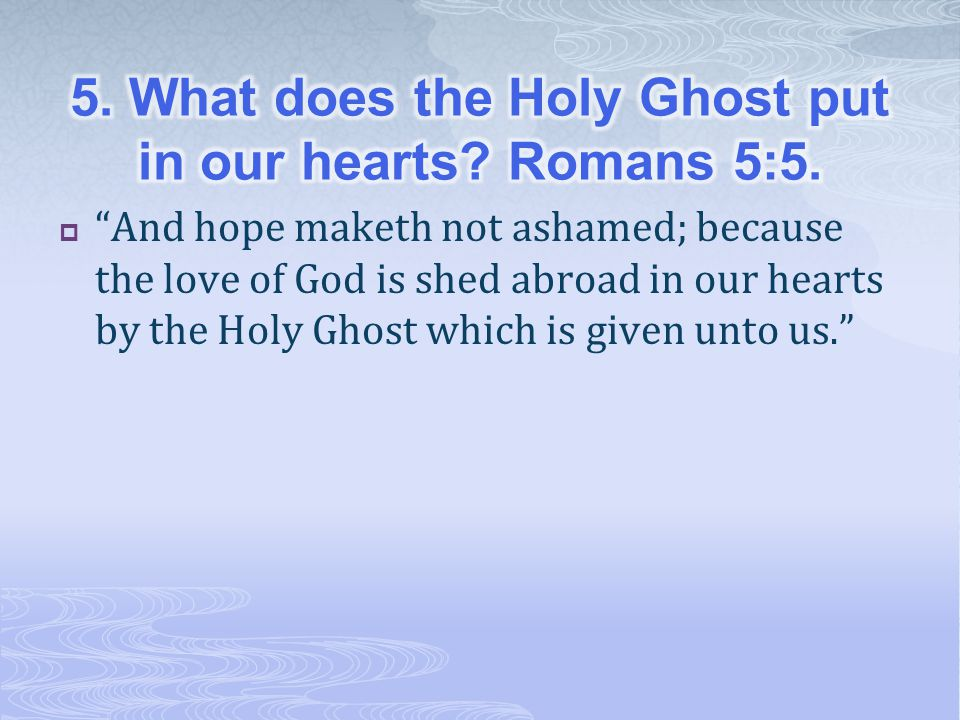  And hope maketh not ashamed; because the love of God is shed abroad in our hearts by the Holy Ghost which is given unto us.