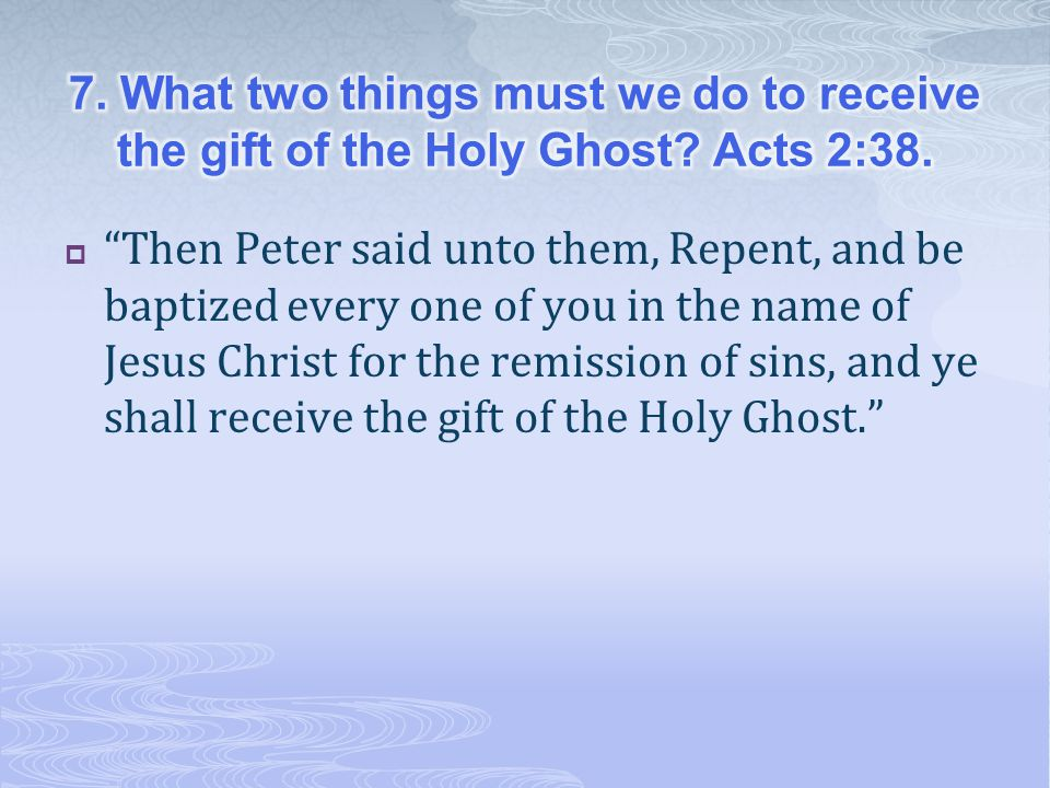  Then Peter said unto them, Repent, and be baptized every one of you in the name of Jesus Christ for the remission of sins, and ye shall receive the gift of the Holy Ghost.