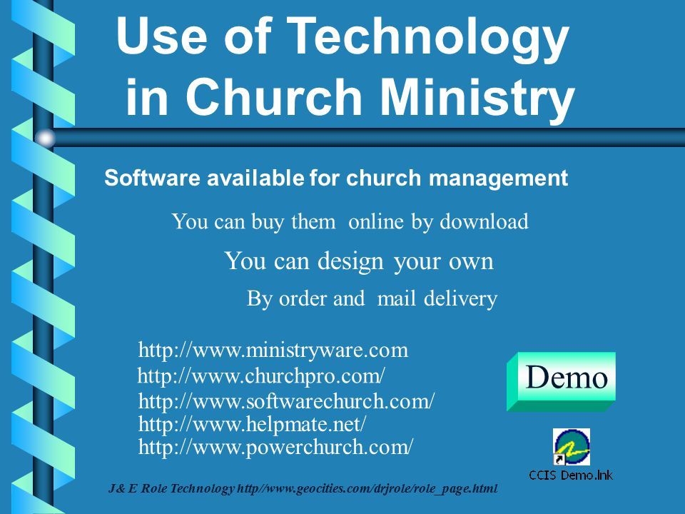 Software available for church management You can buy them online by download You can design your own By order and mail delivery http://www.ministryware.com http://www.churchpro.com/ http://www.helpmate.net/ http://www.softwarechurch.com/ http://www.powerchurch.com/ Demo J& E Role Technology http//www.geocities.com/drjrole/role_page.html Use of Technology in Church Ministry