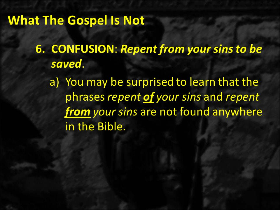 What The Gospel Is Not 6.CONFUSION: Repent from your sins to be saved.