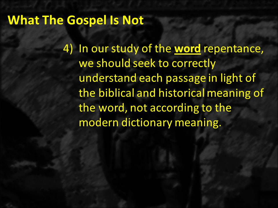 What The Gospel Is Not 4)In our study of the word repentance, we should seek to correctly understand each passage in light of the biblical and historical meaning of the word, not according to the modern dictionary meaning.