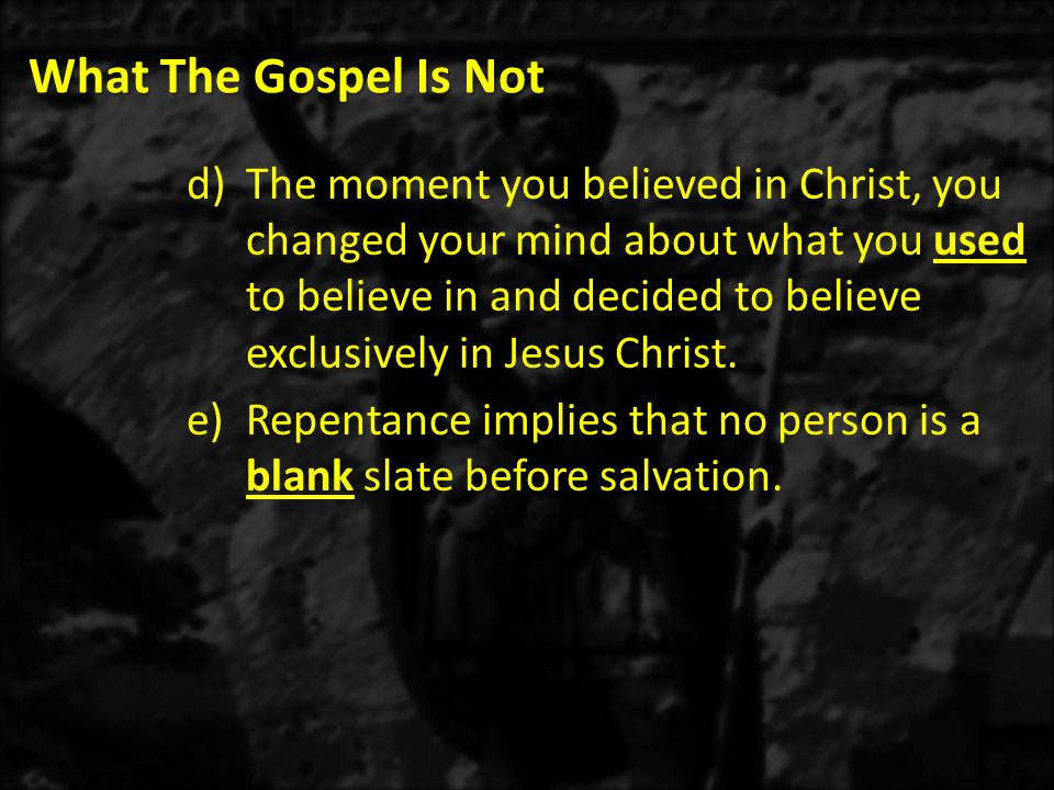 What The Gospel Is Not d)The moment you believed in Christ, you changed your mind about what you used to believe in and decided to believe exclusively in Jesus Christ.