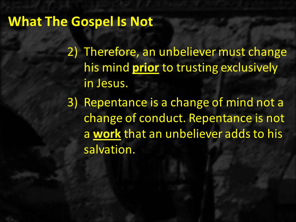 What The Gospel Is Not 2)Therefore, an unbeliever must change his mind prior to trusting exclusively in Jesus.