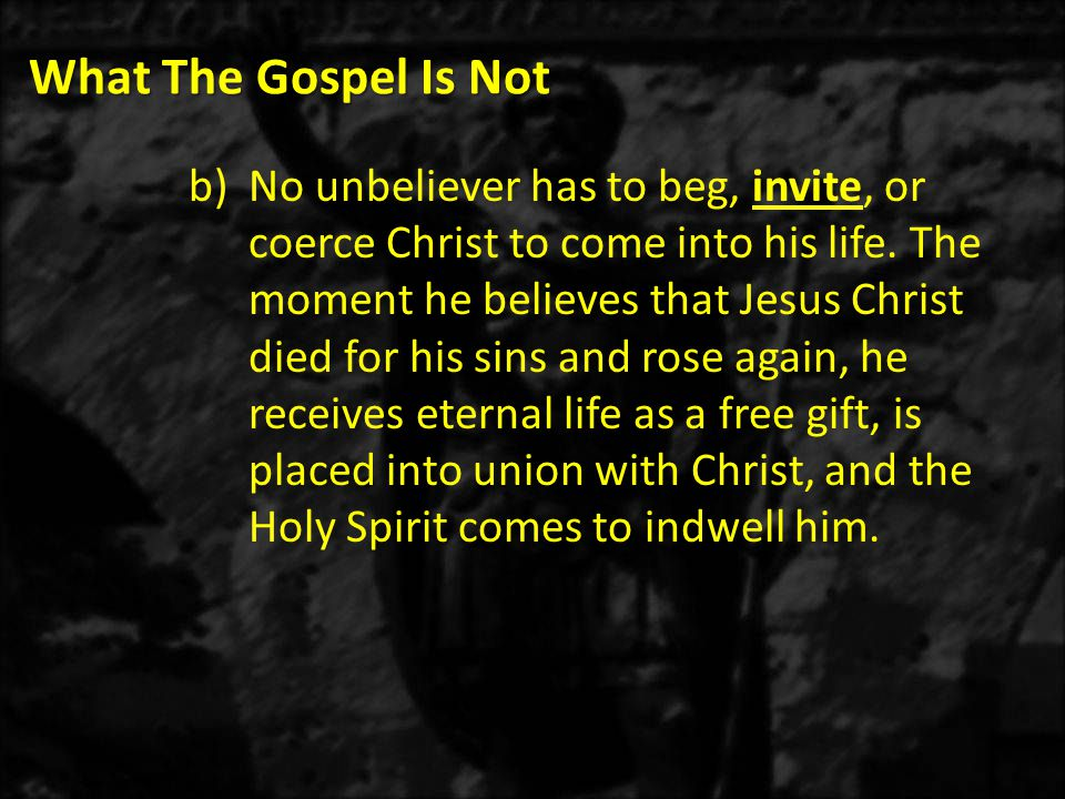What The Gospel Is Not b)No unbeliever has to beg, invite, or coerce Christ to come into his life.