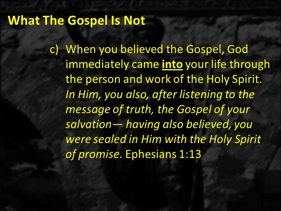 What The Gospel Is Not c)When you believed the Gospel, God immediately came into your life through the person and work of the Holy Spirit.