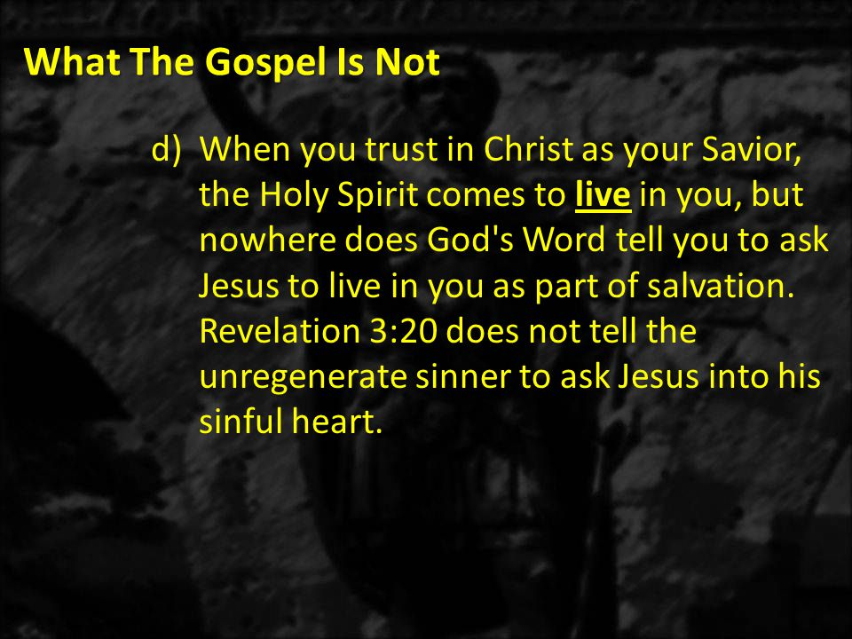 What The Gospel Is Not d)When you trust in Christ as your Savior, the Holy Spirit comes to live in you, but nowhere does God s Word tell you to ask Jesus to live in you as part of salvation.