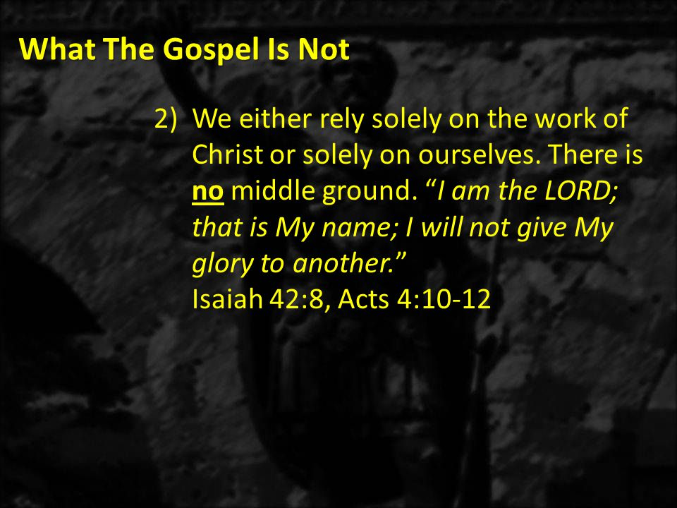 What The Gospel Is Not 2)We either rely solely on the work of Christ or solely on ourselves.