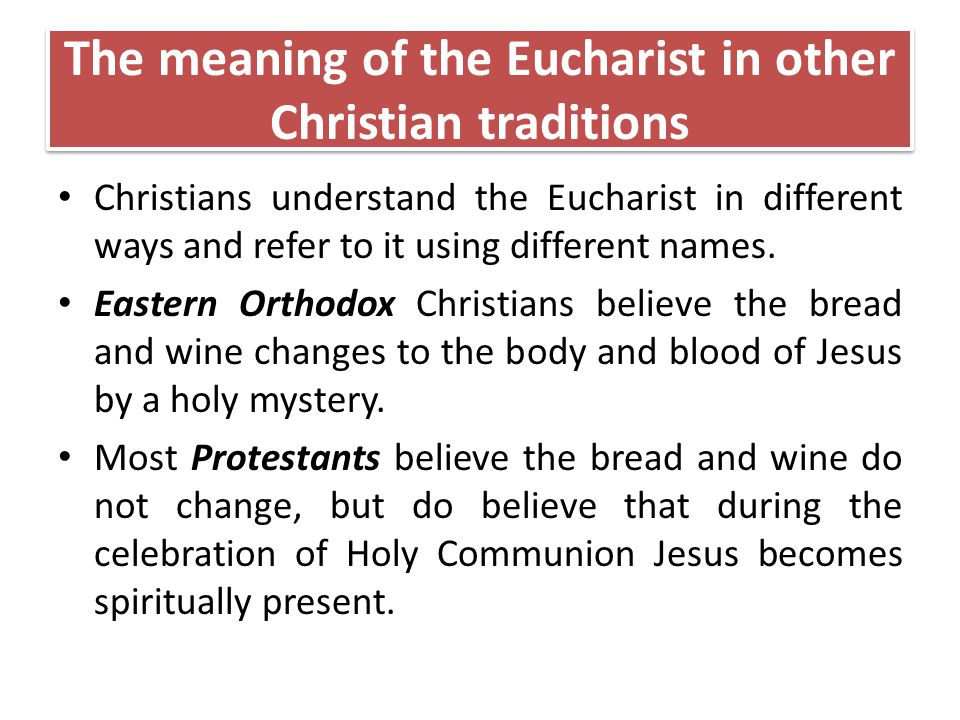 The meaning of the Eucharist in other Christian traditions Christians understand the Eucharist in different ways and refer to it using different names.