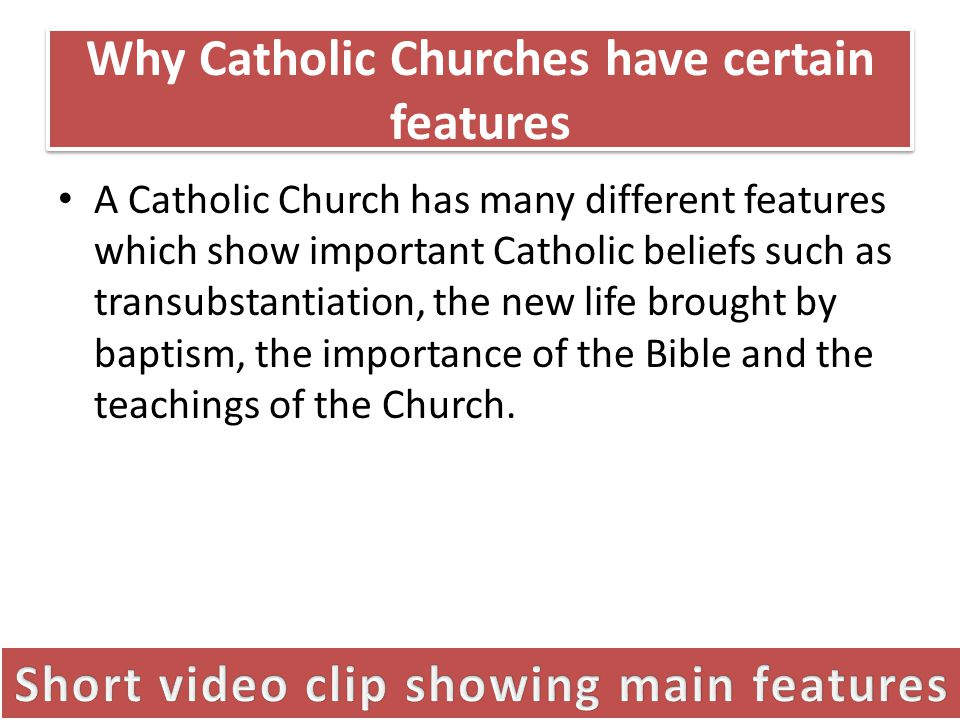 Why Catholic Churches have certain features A Catholic Church has many different features which show important Catholic beliefs such as transubstantiation, the new life brought by baptism, the importance of the Bible and the teachings of the Church.
