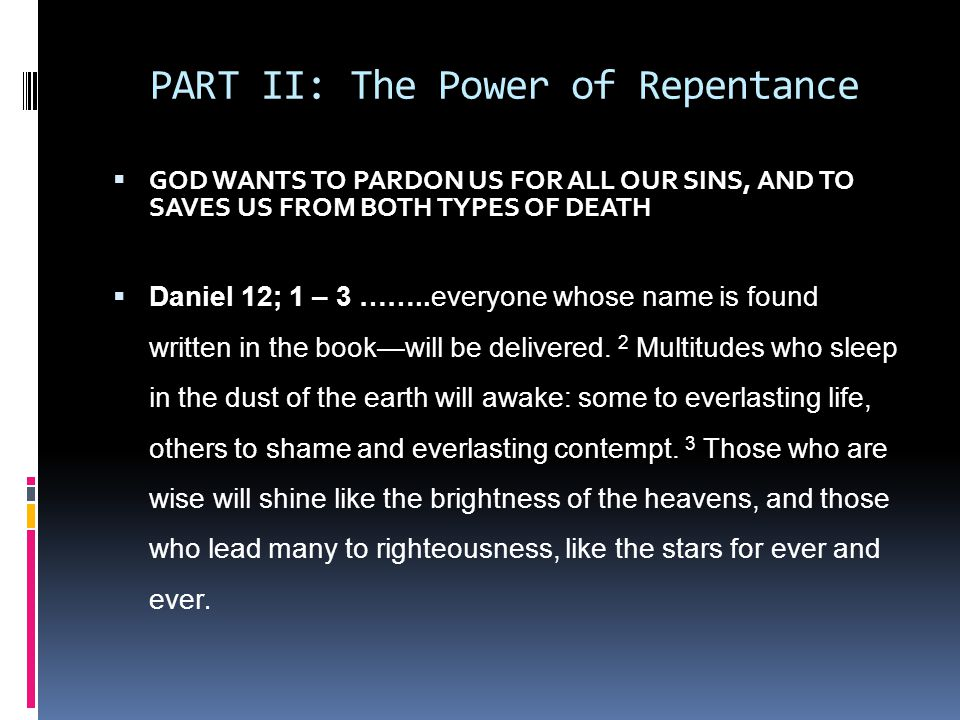 PART II: The Power of Repentance  GOD WANTS TO PARDON US FOR ALL OUR SINS, AND TO SAVES US FROM BOTH TYPES OF DEATH  Daniel 12; 1 – 3 ……..everyone whose name is found written in the book—will be delivered.