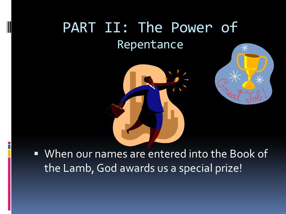 PART II: The Power of Repentance  When our names are entered into the Book of the Lamb, God awards us a special prize!