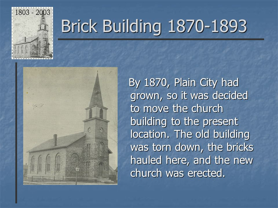 Brick Building 1870-1893 By 1870, Plain City had grown, so it was decided to move the church building to the present location.