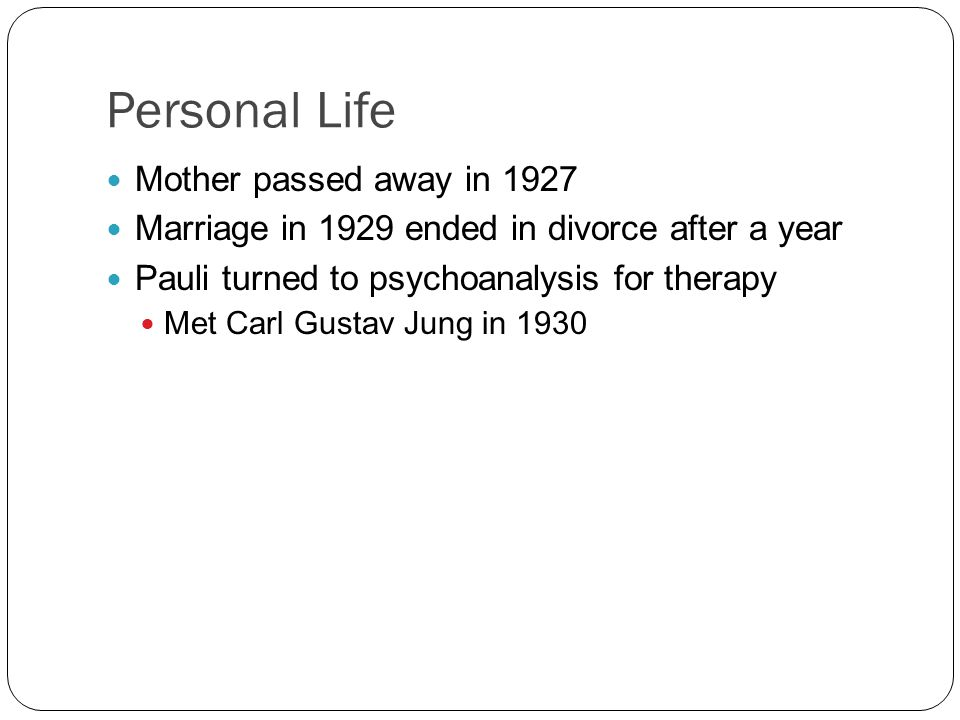 Personal Life Mother passed away in 1927 Marriage in 1929 ended in divorce after a year Pauli turned to psychoanalysis for therapy Met Carl Gustav Jung in 1930