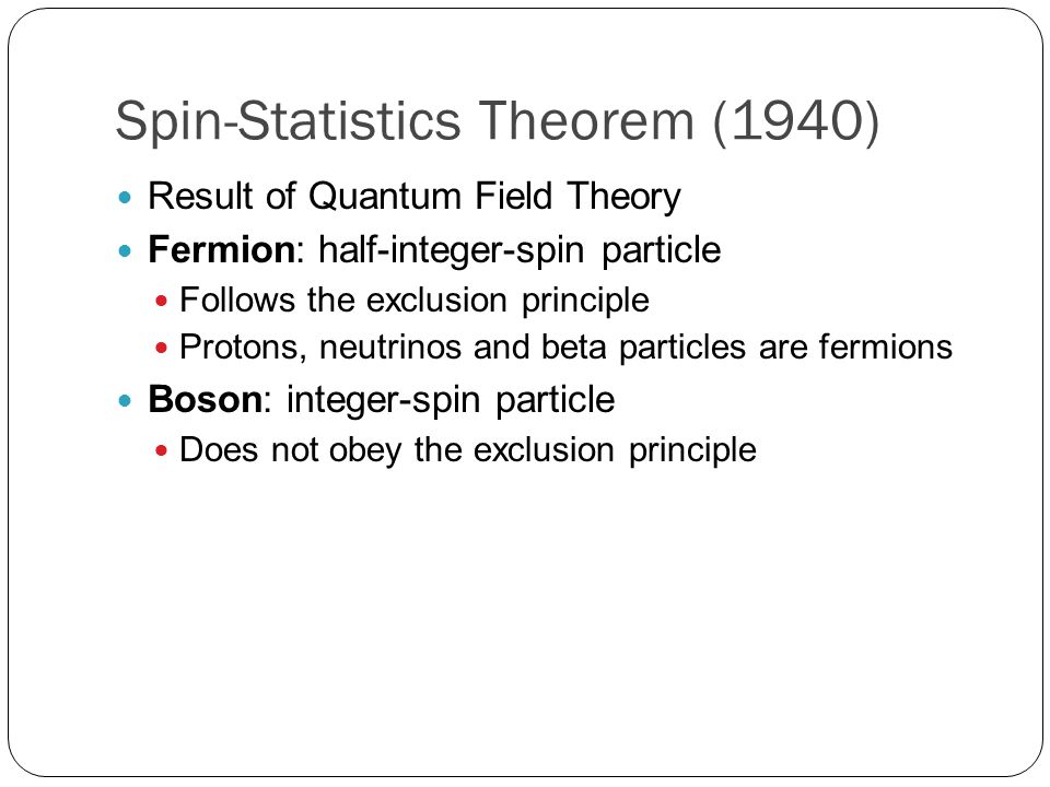 Spin-Statistics Theorem (1940) Result of Quantum Field Theory Fermion: half-integer-spin particle Follows the exclusion principle Protons, neutrinos and beta particles are fermions Boson: integer-spin particle Does not obey the exclusion principle