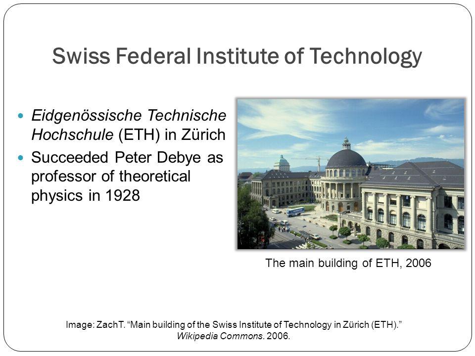 Swiss Federal Institute of Technology Eidgenössische Technische Hochschule (ETH) in Zürich Succeeded Peter Debye as professor of theoretical physics in 1928 Image: ZachT.