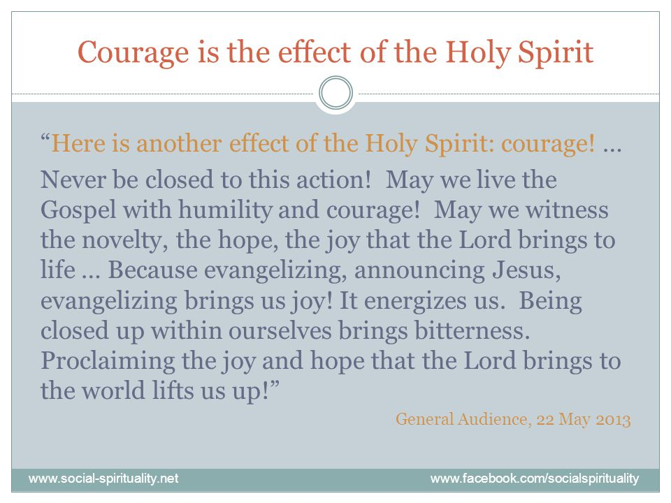 Courage is the effect of the Holy Spirit Here is another effect of the Holy Spirit: courage.