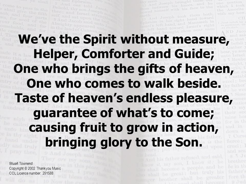 We've the Spirit without measure, Helper, Comforter and Guide; One who brings the gifts of heaven, One who comes to walk beside.