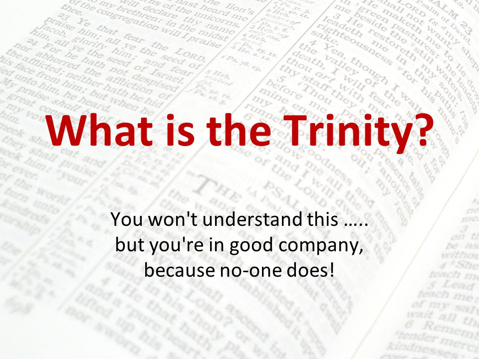 What is the Trinity? You won t understand this ….. but you re in good company, because no-one does!
