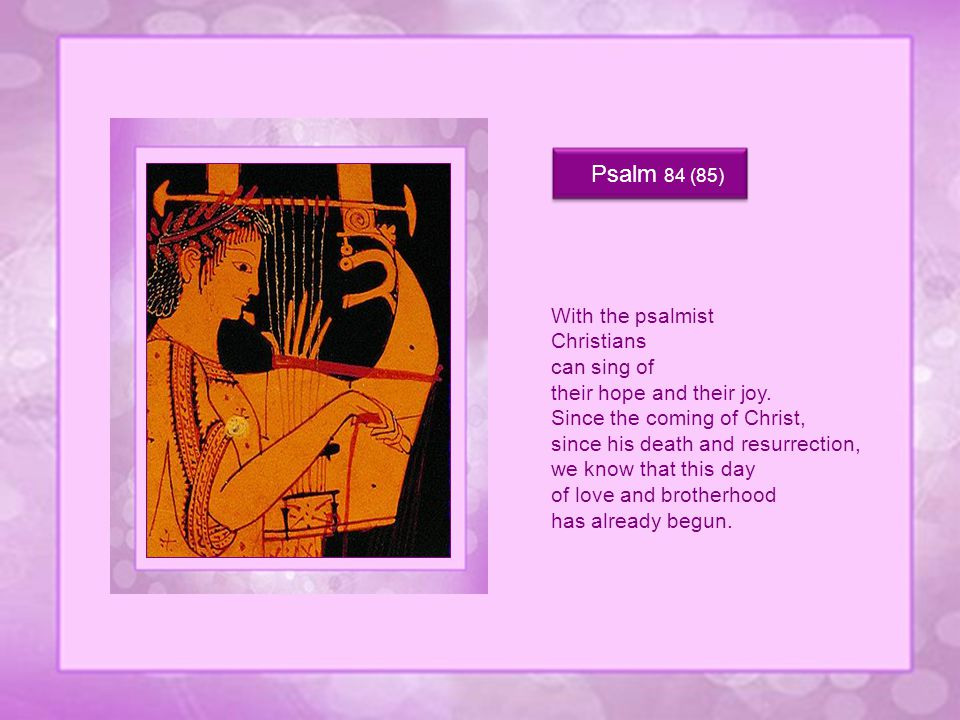 Psalm 84 (85) With the psalmist Christians can sing of their hope and their joy.