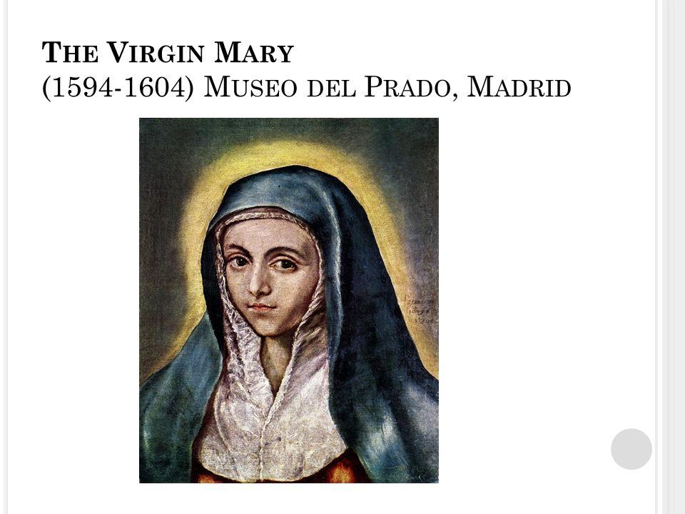 T HE V IRGIN M ARY (1594-1604) M USEO DEL P RADO, M ADRID